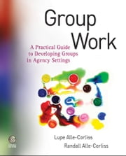 Group Work - A Practical Guide to Developing Groups in Agency Settings ebook by Lupe Alle-Corliss,Randall  Alle-Corliss