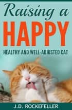Raising a Happy, Healthy and Well-Adjusted Cat ebook by J.D. Rockefeller