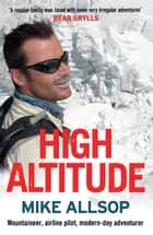 High Altitude - Airline pilot, mountaineer, modern-day adventurer ebook by Mike Allsop
