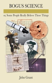 Bogus Science - Or, Some People Really Believe These Things ebook by John Grant