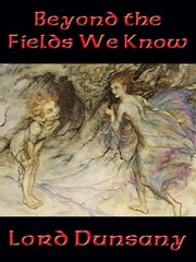 Beyond the Fields We Know - With linked Table of Contents ebook by Lord Edward John Moreton Drax Plunkett Dunsany