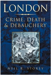 London - Crime, Death & Debauchery ebook by Neil R Storey