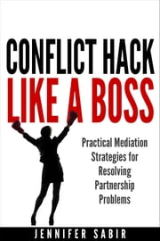 Conflict Hack Like A Boss: Practical Mediation Strategies for Resolving Partnership Problems ebook by Jennifer Sabir