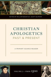 Christian Apologetics Past and Present (Volume 2, From 1500) - A Primary Source Reader ebook by William Edgar,K. Scott Oliphint