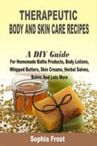 Therapeutic Body And Skin Care Recipes:A DIY Guide For Homemade Baths Products, Body Lotions, Whipped Butters, Skin Creams, Herbal Salves, Balms And Lots More ebook by Sophia Frost