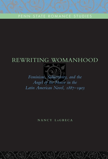 Rewriting Womanhood - Feminism, Subjectivity, and the Angel of the House in the Latin American Novel, 1887–1903 ebook by Nancy LaGreca