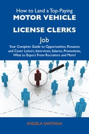 How to Land a Top-Paying Motor vehicle license clerks Job: Your Complete Guide to Opportunities, Resumes and Cover Letters, Interviews, Salaries, Promotions, What to Expect From Recruiters and More ebook by Santana Angela