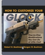 How To Customize Your Glock: Step-by-Step Modifications You Can Do at Little Cost ebook by Boatman, Robert H.