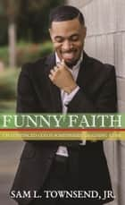 FUNNY FAITH - I'm Convinced God is Somewhere Laughing at Me ebook by Sam L. Townsend, Jr.