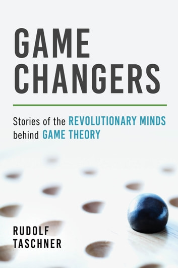 Game Changers - Stories of the Revolutionary Minds behind Game Theory ebook by Rudolf Taschner