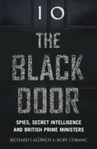 The Black Door: Spies, Secret Intelligence and British Prime Ministers ebook by Richard Aldrich,Rory Cormac
