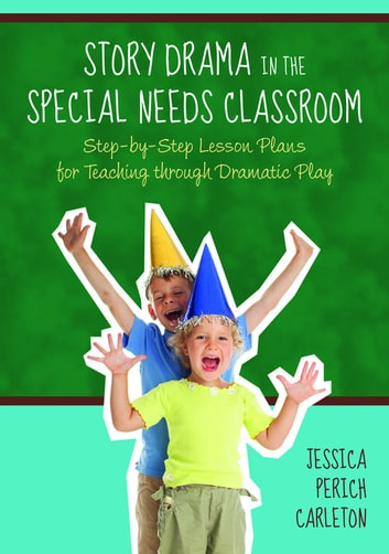 Story Drama in the Special Needs Classroom - Step-by-Step Lesson Plans for Teaching through Dramatic Play ebook by Jessica Perich Perich Carleton