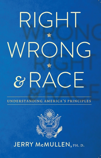 Right, Wrong and Race - Understanding America's Principles ebook by Jerry McMullen, Ph.D