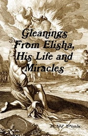 Gleanings from Elisha, His Life and Miracles ebook by A. W. Pink