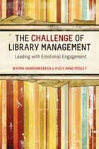 The Challenge of Library Management: Leading with Emotional Engagement ebook by Wyoma vanDuinkerken, Pixey Anne Mosley