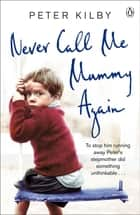 Never Call Me Mummy Again ebook by Peter Kilby