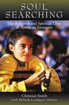 Soul Searching : The Religious And Spiritual Lives Of American Teenagers - The Religious and Spiritual Lives of American Teenagers ebook by Christian Smith Melina Lundquist Denton
