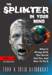 The Splinter In Your Mind - What's Wrong With The World And You, And How To Fix It ebook by Todd Reinhardt