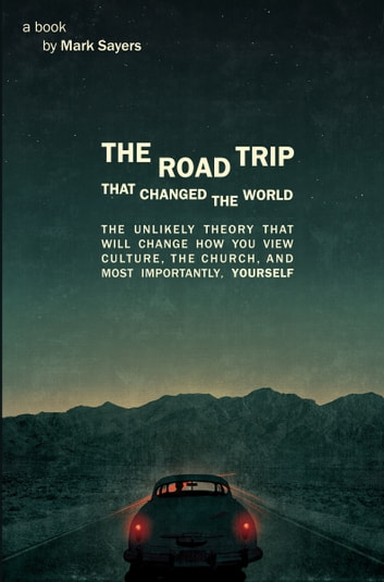 The Road Trip that Changed the World - The Unlikely Theory that will Change How You View Culture, the Church, and, Most Importantly, Yourself ebook by Mark Sayers