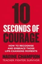 10 Seconds of Courage - How to recognise and embrace those life-changing moments ebook by Nadine Champion