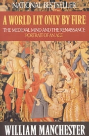 A World Lit Only by Fire - The Medieval Mind and the Renaissance - Portrait of an Age ebook by William Manchester