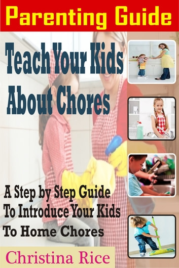 PARENTING GUIDE: Teach Your Kids About Chores - A Step By Step Guide To Introduce Your Kids To Home Chores ebook by Christina Rice