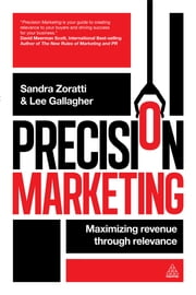 Precision Marketing - Maximizing Revenue Through Relevance ebook by Sandra Zoratti,Lee Gallagher
