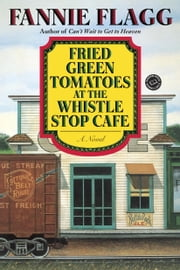Fried Green Tomatoes at the Whistle Stop Cafe - A Novel ebook by Fannie Flagg