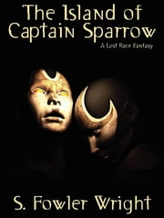 The Island of Captain Sparrow - A Lost Race Fantasy ebook by S. Fowler Wright