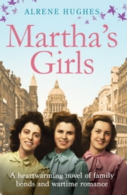 Martha's Girls: A Heartwarming Novel of Family Bonds and Wartime Romance ebook by Alrene Hughes
