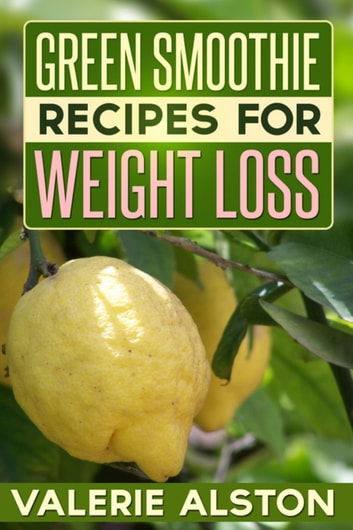 Green Smoothie Recipes For Weight Loss ebook by Valerie Alston