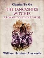 The Lancashire Witches: A Romance of Pendle Forest ebook by William Harrison Ainsworth
