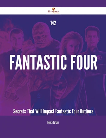 142 Fantastic Four Secrets That Will Impact Fantastic Four Outliers ebook by Denise Durham
