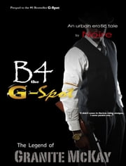 B4 the G-Spot: The Legend of Granite McKay ebook by Noire