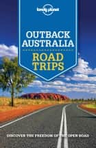 Lonely Planet Outback Australia Road Trips ebook by Anthony Ham, Carolyn Bain, Alan Murphy,...