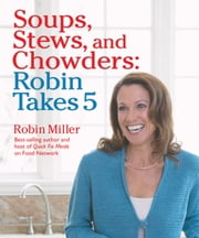Soups, Stews, and Chowders: Robin Takes 5 ebook by Robin Miller