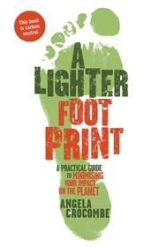 A Lighter Footprint: A Practical Guide to Minimising Your Impact on the Planet ebook by Angela Crocombe