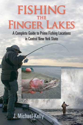 Fishing the Finger Lakes - A Complete Guide to Prime Fishing Locations in Central New York State ebook by J. Michael Kelly