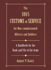 1865 Customs of Service for Non-Commissioned Officers & Soldiers - A Handbook for the Rank and File of the Army ebook by August Kautz