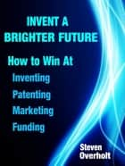 Invent A Brighter Future: How to Win at Inventing, Patenting, Marketing & Funding ebook by Steven Overholt