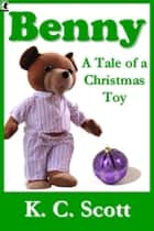 Benny: A Tale of a Christmas Toy ebook by K. C. Scott