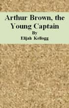 Arthur Brown, the Young Captain ebook by Elijah Kellogg