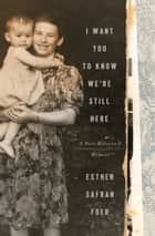 I Want You to Know We're Still Here - A Post-Holocaust Memoir ebook by Esther Safran Foer