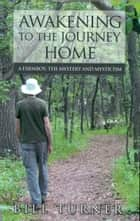 Awakening To The Journey Home: A Farmboy, The Mystery And Mysticism ebook by Bill Turner