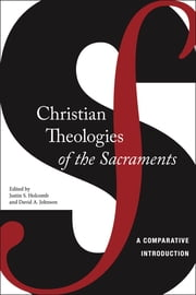 Christian Theologies of the Sacraments - A Comparative Introduction ebook by Justin S. Holcomb,David A. Johnson
