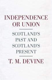 Independence or Union - Scotland's Past and Scotland's Present ebook by T M Devine