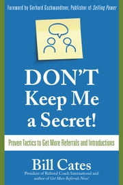 Don't Keep Me A Secret: Proven Tactics to Get Referrals and Introductions ebook by Cates, Bill