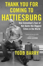 Thank You for Coming to Hattiesburg - One Comedian's Tour of Not-Quite-the-Biggest Cities in the World ebook by Kobo.Web.Store.Products.Fields.ContributorFieldViewModel