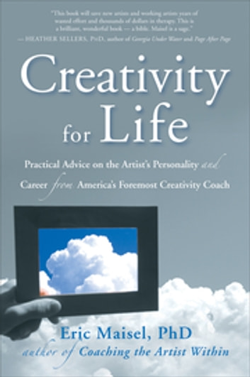 Creativity for Life - Practical Advice on the Artist's Personality, and Career from America's Foremost Creativity Coach ebook by Eric Maisel