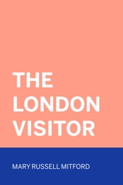 The London Visitor ebook by Mary Russell Mitford
